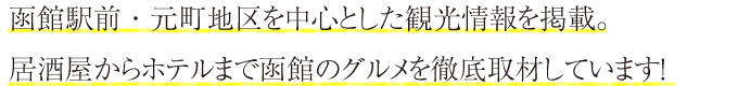 函館駅前・元町地区を中心とした観光情報を掲載。居酒屋からホテルまで函館のグルメを徹底取材しています!